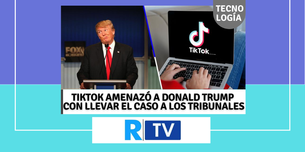 TIKTOK AMENAZÓ A DONALD TRUMP CON LLEVAR EL CASO A LOS TRIBUNALES